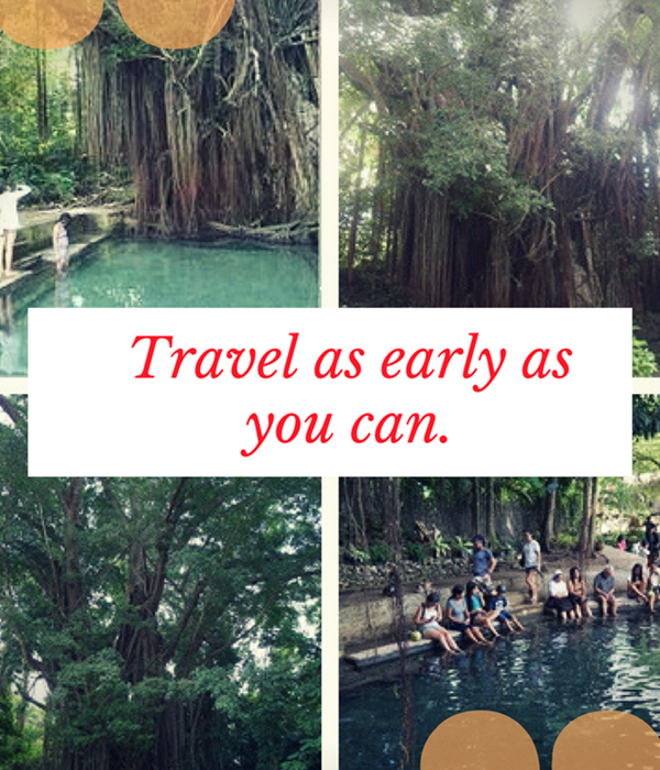 Travel as early as you can to as many places as possible